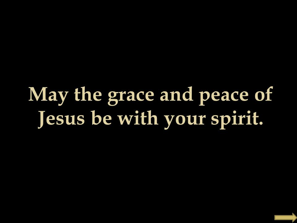 May the grace and peace of Jesus be with your spirit.