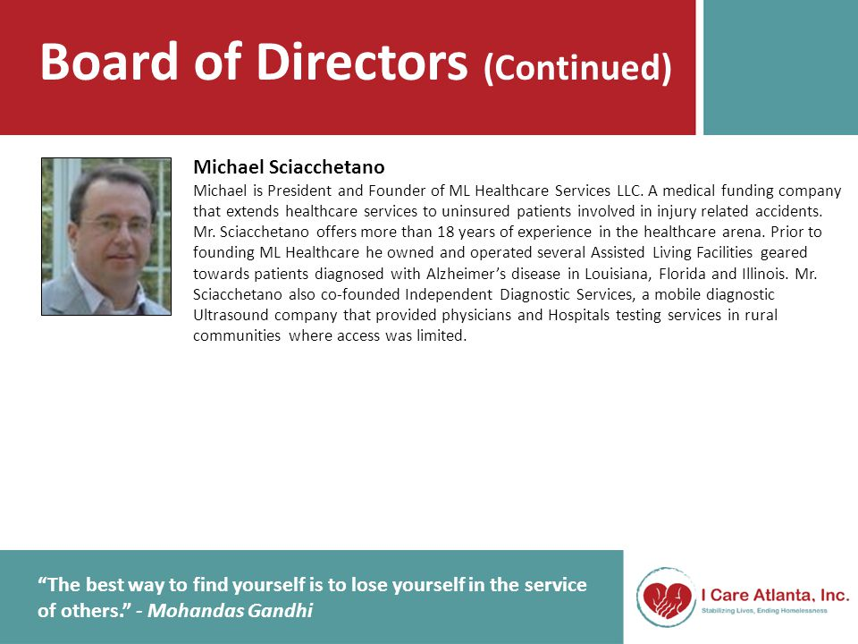 Board of Directors (Continued) The best way to find yourself is to lose yourself in the service of others. - Mohandas Gandhi Michael Sciacchetano Michael is President and Founder of ML Healthcare Services LLC.
