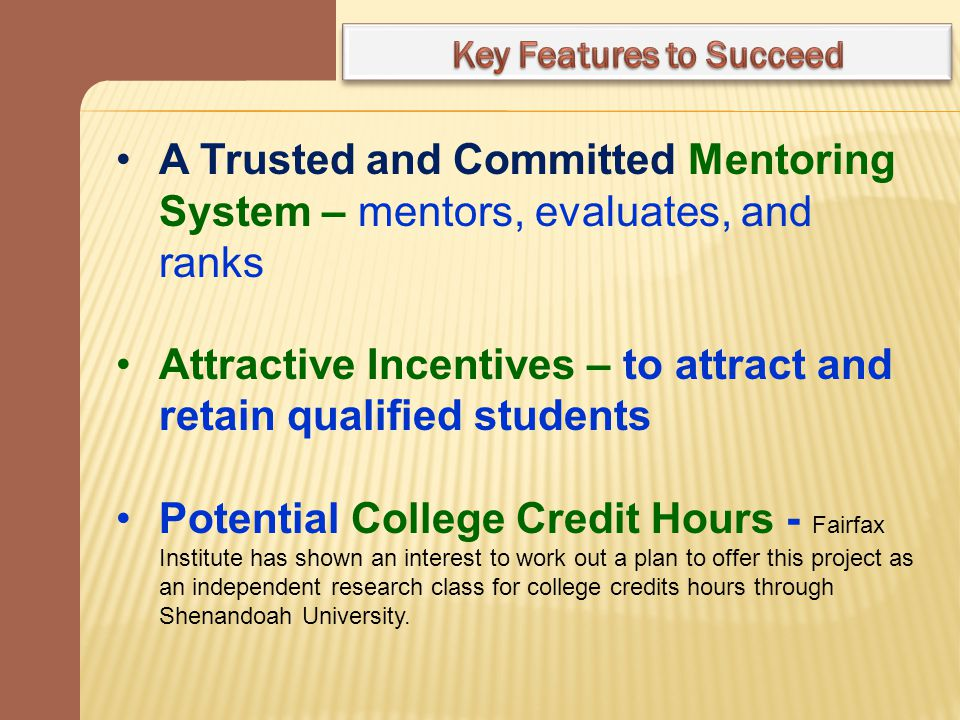 A Trusted and Committed Mentoring System – mentors, evaluates, and ranks Attractive Incentives – to attract and retain qualified students Potential College Credit Hours - Fairfax Institute has shown an interest to work out a plan to offer this project as an independent research class for college credits hours through Shenandoah University.
