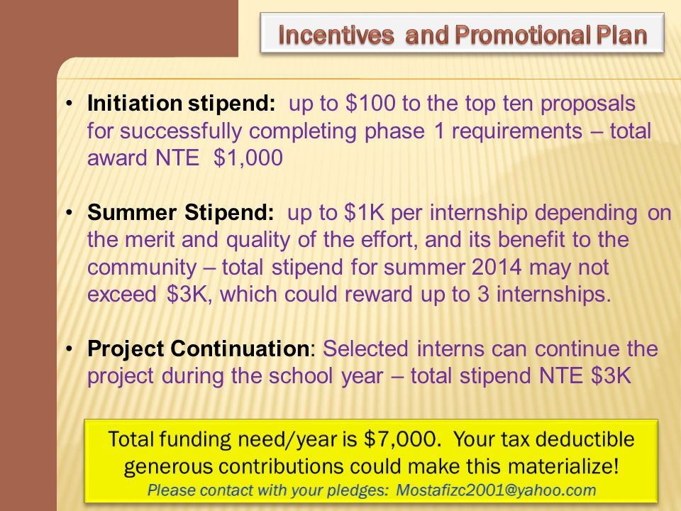 Initiation stipend: up to $100 to the top ten proposals for successfully completing phase 1 requirements – total award NTE $1,000 Summer Stipend: up to $1K per internship depending on the merit and quality of the effort, and its benefit to the community – total stipend for summer 2014 may not exceed $3K, which could reward up to 3 internships.