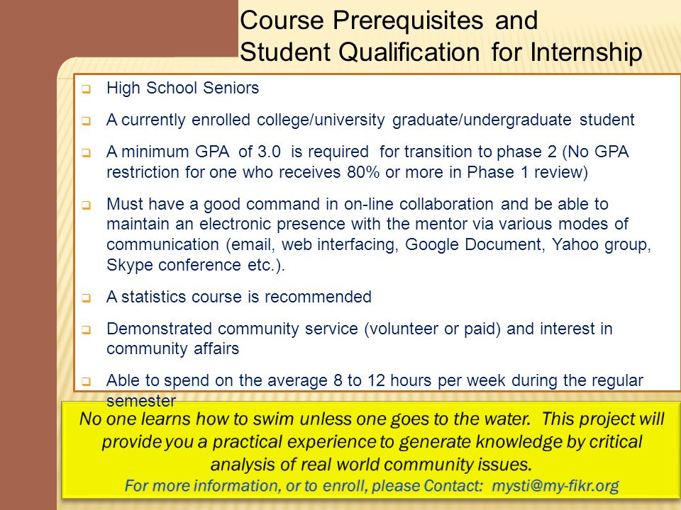 Course Prerequisites and Student Qualification for Internship  High School Seniors  A currently enrolled college/university graduate/undergraduate student  A minimum GPA of 3.0 is required for transition to phase 2 (No GPA restriction for one who receives 80% or more in Phase 1 review)  Must have a good command in on-line collaboration and be able to maintain an electronic presence with the mentor via various modes of communication (email, web interfacing, Google Document, Yahoo group, Skype conference etc.).