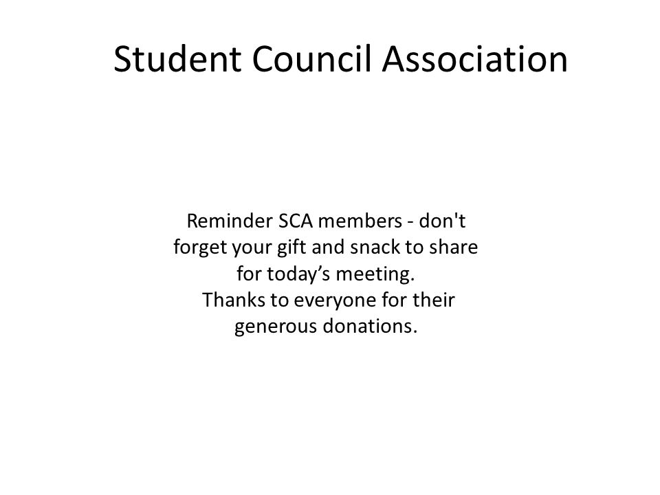 Student Council Association Reminder SCA members - don t forget your gift and snack to share for today's meeting.