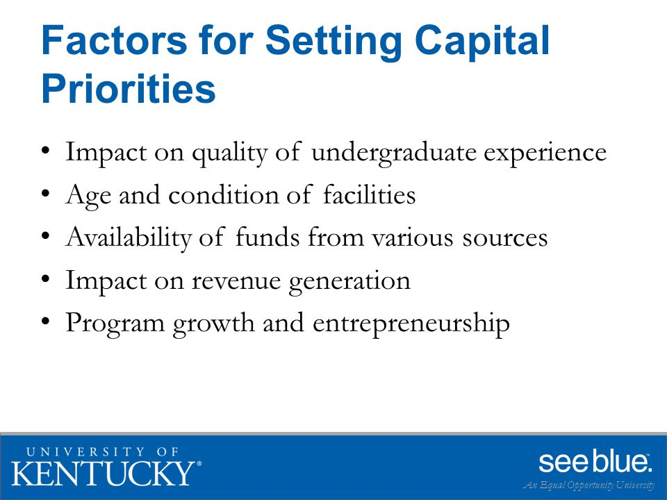 Factors for Setting Capital Priorities Impact on quality of undergraduate experience Age and condition of facilities Availability of funds from various sources Impact on revenue generation Program growth and entrepreneurship