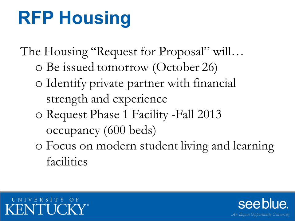 RFP Housing An Equal Opportunity University The Housing Request for Proposal will… o Be issued tomorrow (October 26) o Identify private partner with financial strength and experience o Request Phase 1 Facility -Fall 2013 occupancy (600 beds) o Focus on modern student living and learning facilities