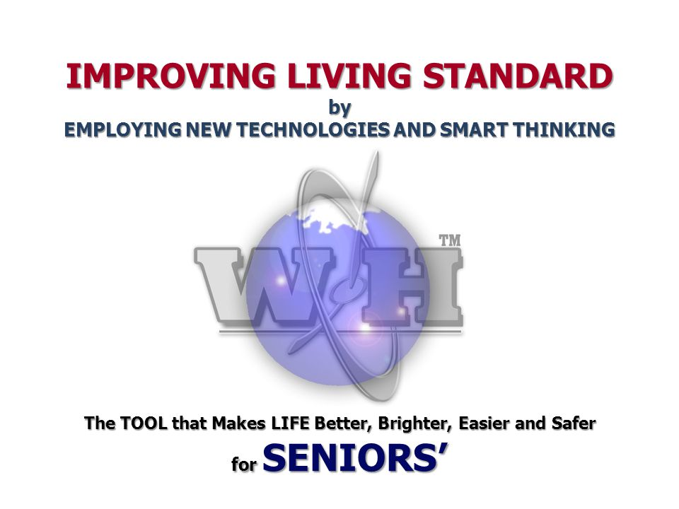IMPROVING LIVING STANDARD by EMPLOYING NEW TECHNOLOGIES AND SMART THINKING The TOOL that Makes LIFE Better, Brighter, Easier and Safer for SENIORS'