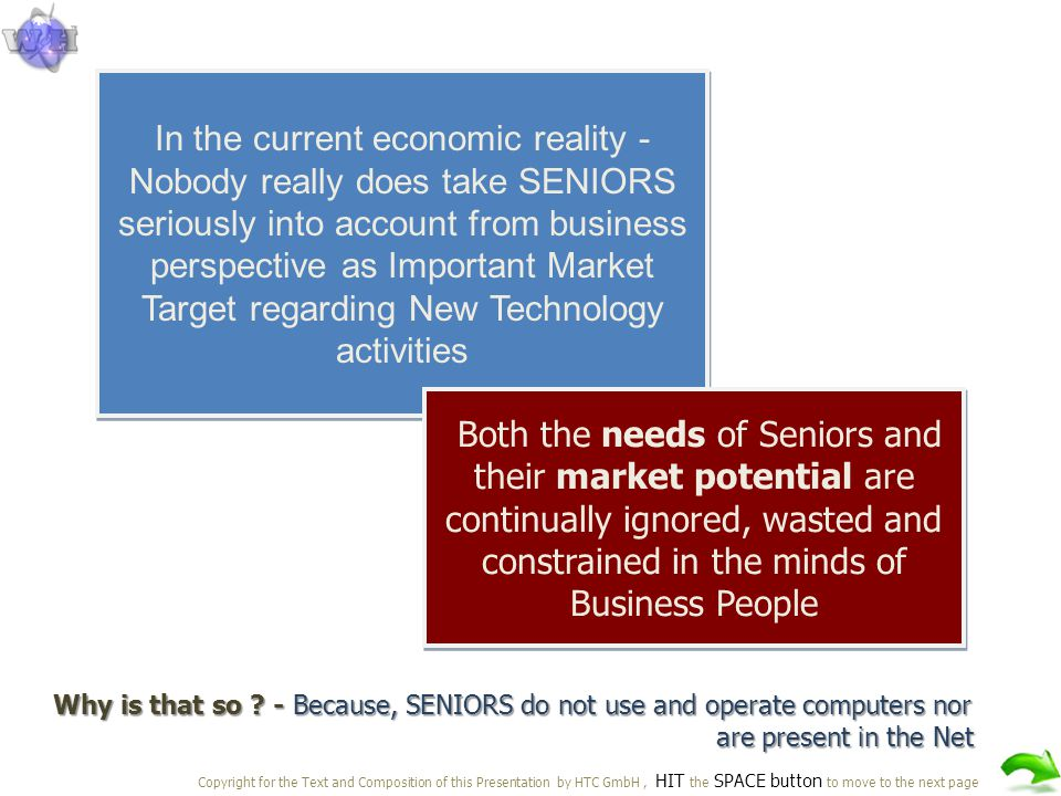 In the current economic reality - Nobody really does take SENIORS seriously into account from business perspective as Important Market Target regarding New Technology activities Both the needs of Seniors and their market potential are continually ignored, wasted and constrained in the minds of Business People Why is that so .