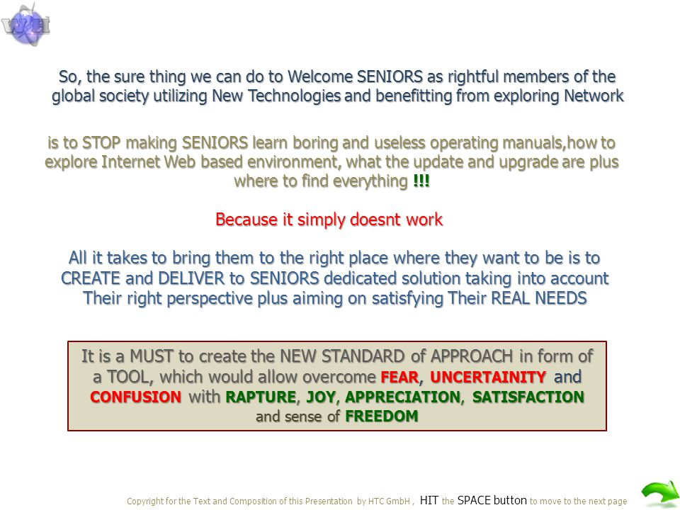 So, the sure thing we can do to Welcome SENIORS as rightful members of the global society utilizing New Technologies and benefitting from exploring Network is to STOP making SENIORS learn boring and useless operating manuals,how to explore Internet Web based environment, what the update and upgrade are plus where to find everything !!.