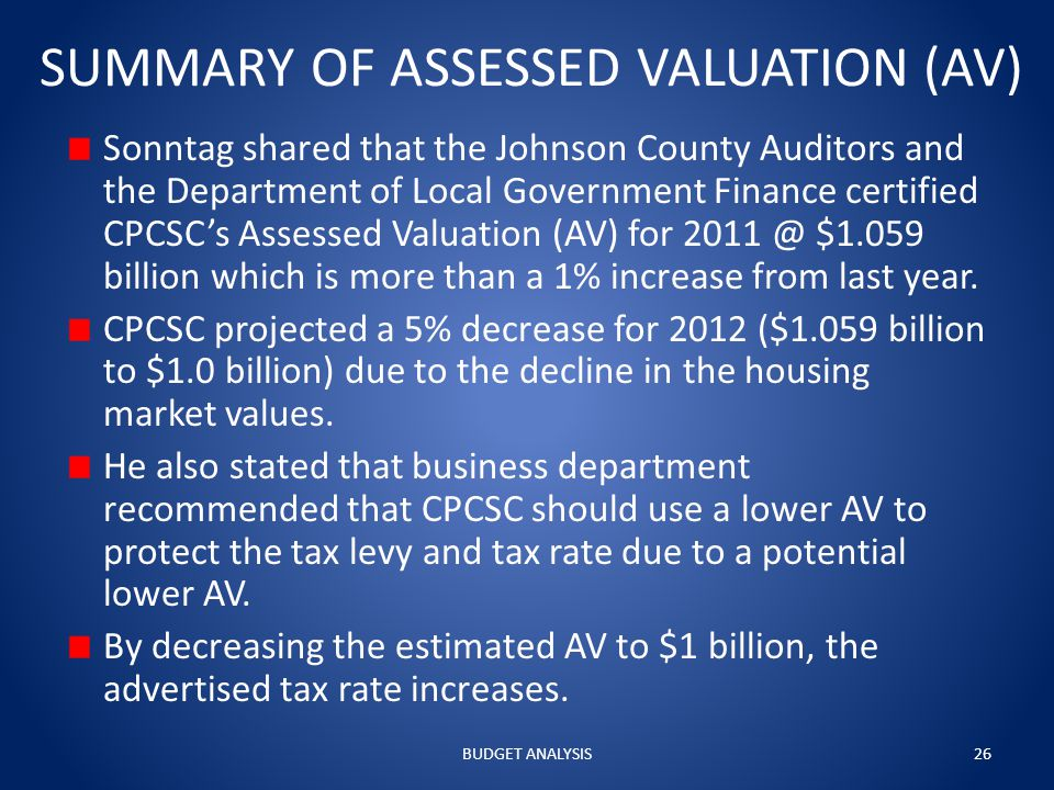 SUMMARY OF ASSESSED VALUATION (AV) Sonntag shared that the Johnson County Auditors and the Department of Local Government Finance certified CPCSC's Assessed Valuation (AV) for 2011 @ $1.059 billion which is more than a 1% increase from last year.