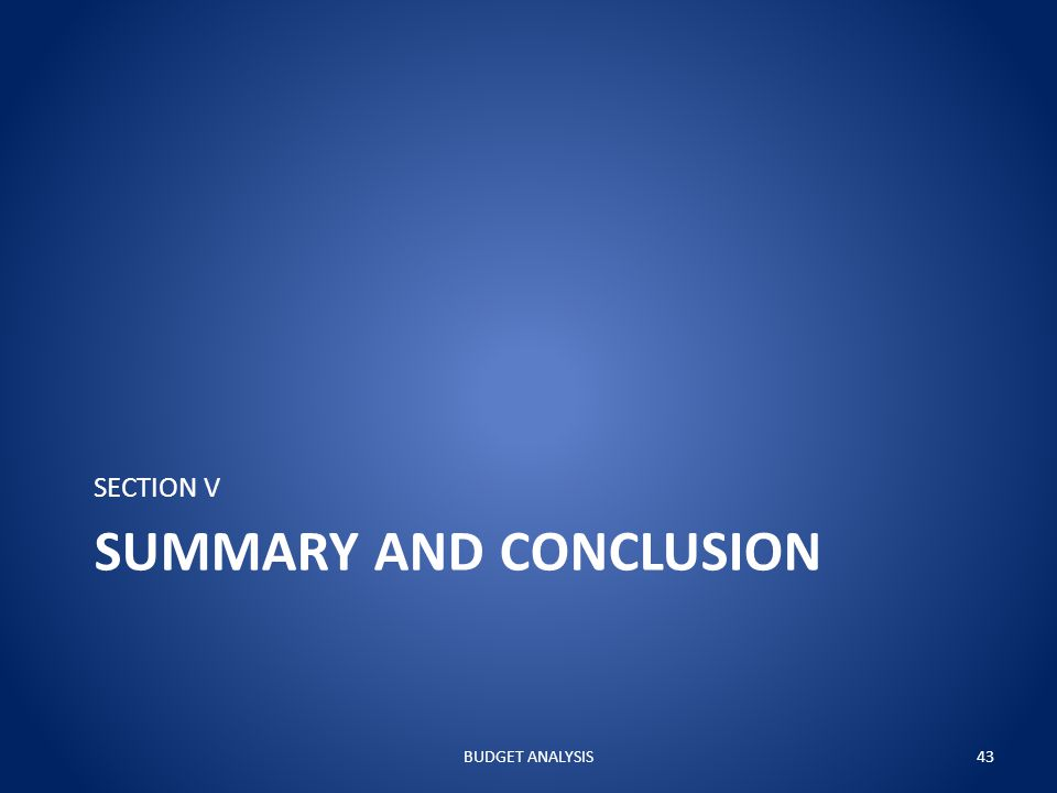 SUMMARY AND CONCLUSION SECTION V BUDGET ANALYSIS43