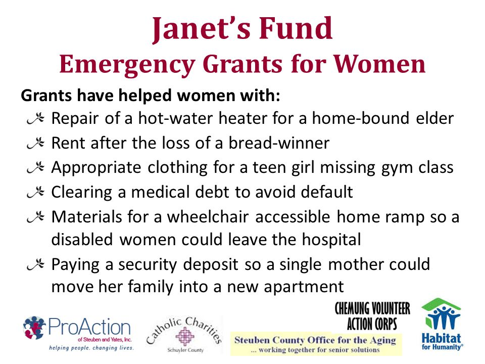 Janet's Fund Emergency Grants for Women Grants have helped women with: Repair of a hot-water heater for a home-bound elder Rent after the loss of a br