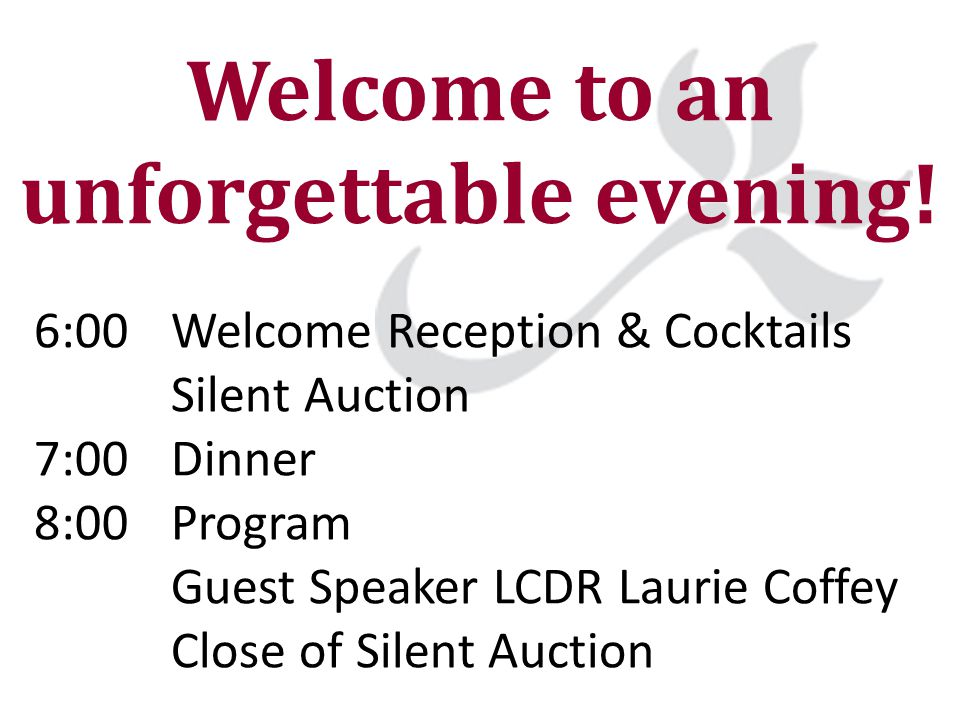 Welcome to an unforgettable evening! 6:00 Welcome Reception & Cocktails Silent Auction 7:00 Dinner 8:00 Program Guest Speaker LCDR Laurie Coffey Close