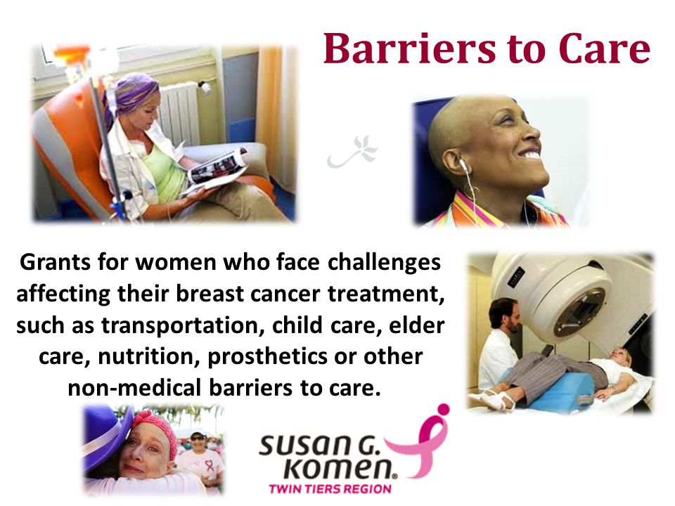 Barriers to Care Grants for women who face challenges affecting their breast cancer treatment, such as transportation, child care, elder care, nutriti