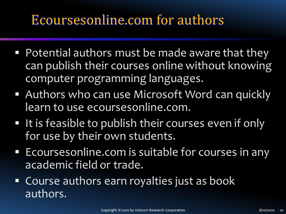 Copyright © 2010 by Unicorn Research Corporation8/10/2010 10 Ecoursesonline.com for authors  Potential authors must be made aware that they can publish their courses online without knowing computer programming languages.