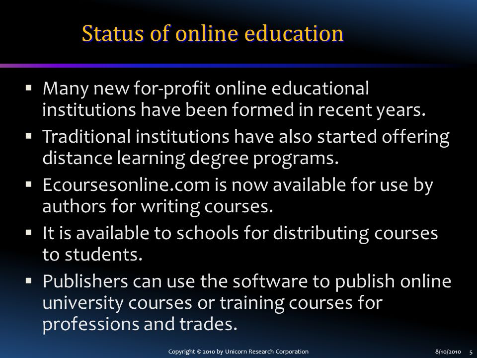 Copyright © 2010 by Unicorn Research Corporation8/10/2010 5 Status of online education  Many new for-profit online educational institutions have been formed in recent years.