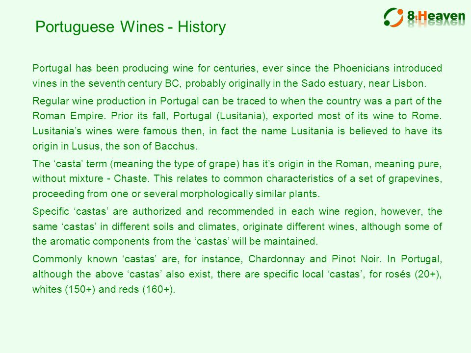 Portuguese Wines - History Portugal has been producing wine for centuries, ever since the Phoenicians introduced vines in the seventh century BC, probably originally in the Sado estuary, near Lisbon.