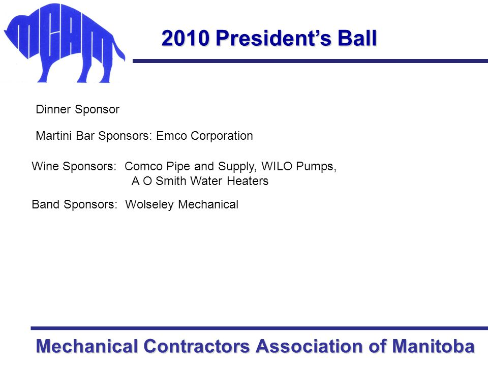 Mechanical Contractors Association of Manitoba 2010 President's Ball Bronze Sponsors….awaiting logos RAM Mechanical Marketing BPL Sales Landau Ford Lincoln Sales Keywin Industries Ltd.