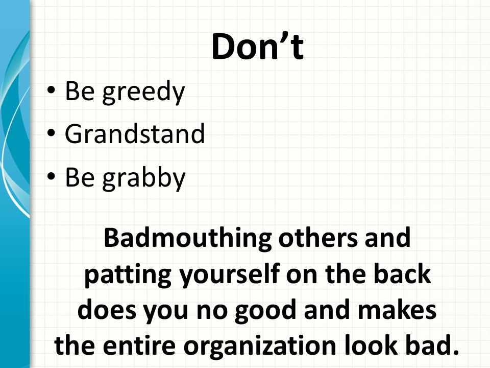 Don't Be greedy Grandstand Be grabby Badmouthing others and patting yourself on the back does you no good and makes the entire organization look bad.