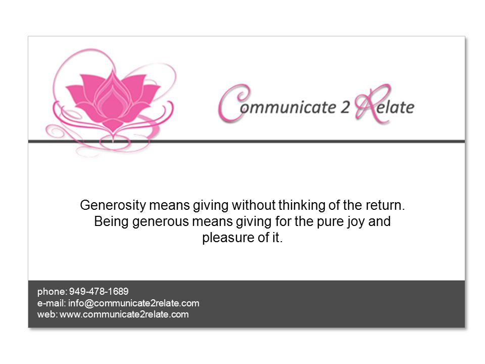 phone: 949-478-1689 e-mail: info@communicate2relate.com web: www.communicate2relate.com Generosity means giving without thinking of the return.