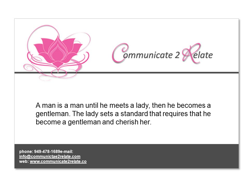 A man is a man until he meets a lady, then he becomes a gentleman.