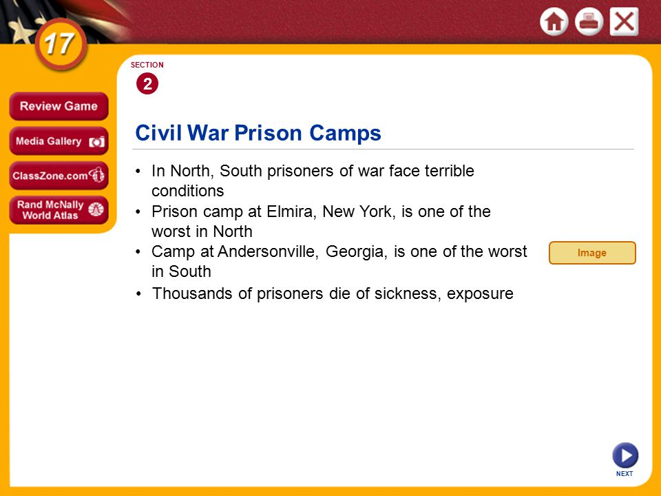 NEXT 2 SECTION In North, South prisoners of war face terrible conditions Camp at Andersonville, Georgia, is one of the worst in South Prison camp at Elmira, New York, is one of the worst in North Civil War Prison Camps Thousands of prisoners die of sickness, exposure Image