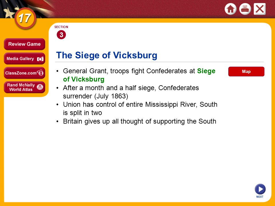 The Siege of Vicksburg NEXT 3 SECTION General Grant, troops fight Confederates at Siege of Vicksburg Union has control of entire Mississippi River, South is split in two After a month and a half siege, Confederates surrender (July 1863) Britain gives up all thought of supporting the South Map