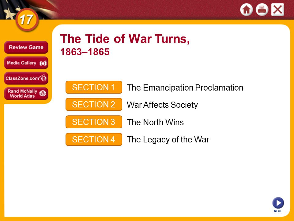 NEXT SECTION 1 SECTION 2 SECTION 3 SECTION 4 The Emancipation Proclamation War Affects Society The North Wins The Legacy of the War The Tide of War Turns, 1863–1865