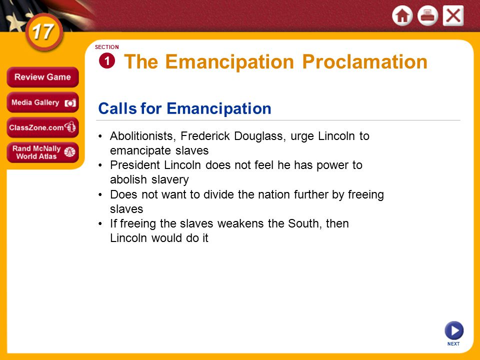 The Emancipation Proclamation NEXT 1 SECTION President Lincoln issues Emancipation Proclamation (January 1, 1863): - frees all slaves in Confederate territory Lincoln asks Congress to gradually abolish slavery throughout Union Frees southern slaves, weaken South, makes proclamation military action Proclamation makes Civil War a war of liberation Few slaves actually liberated because most live far from Union troops Image
