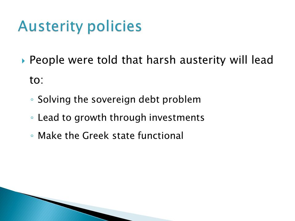  People were told that harsh austerity will lead to: ◦ Solving the sovereign debt problem ◦ Lead to growth through investments ◦ Make the Greek state functional