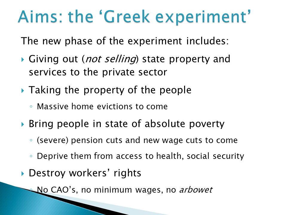 The new phase of the experiment includes:  Giving out (not selling) state property and services to the private sector  Taking the property of the people ◦ Massive home evictions to come  Bring people in state of absolute poverty ◦ (severe) pension cuts and new wage cuts to come ◦ Deprive them from access to health, social security  Destroy workers' rights ◦ No CAO's, no minimum wages, no arbowet