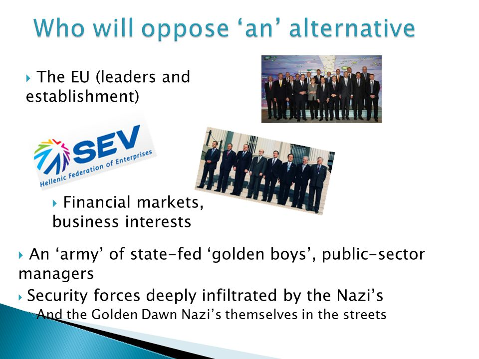  The EU (leaders and establishment)  Financial markets, business interests  An 'army' of state-fed 'golden boys', public-sector managers  Security forces deeply infiltrated by the Nazi's ◦ And the Golden Dawn Nazi's themselves in the streets