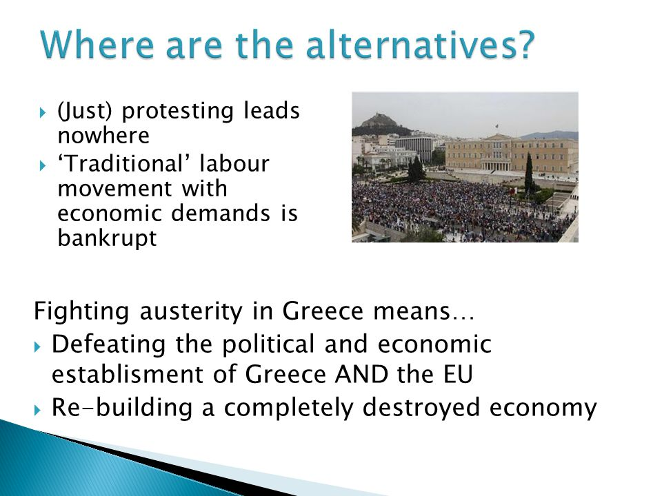 Fighting austerity in Greece means…  Defeating the political and economic establisment of Greece AND the EU  Re-building a completely destroyed economy  (Just) protesting leads nowhere  'Traditional' labour movement with economic demands is bankrupt