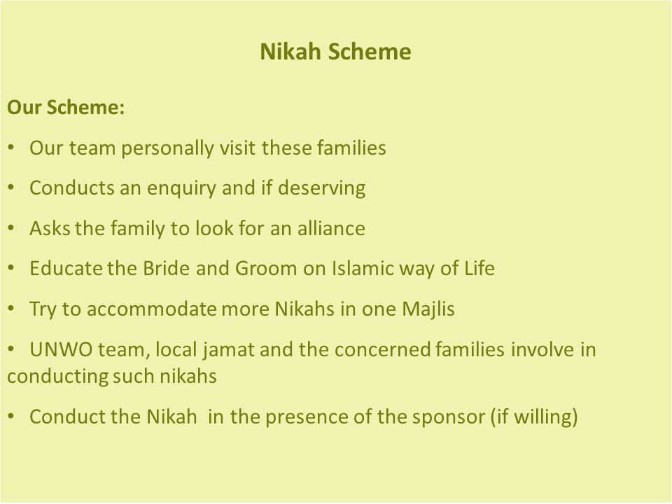 Nikah Scheme Our Scheme: Our team personally visit these families Conducts an enquiry and if deserving Asks the family to look for an alliance Educate the Bride and Groom on Islamic way of Life Try to accommodate more Nikahs in one Majlis UNWO team, local jamat and the concerned families involve in conducting such nikahs Conduct the Nikah in the presence of the sponsor (if willing)