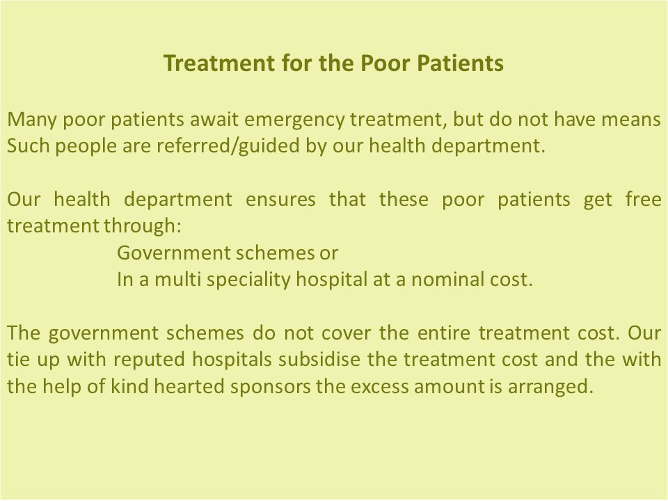 Treatment for the Poor Patients Many poor patients await emergency treatment, but do not have means Such people are referred/guided by our health department.