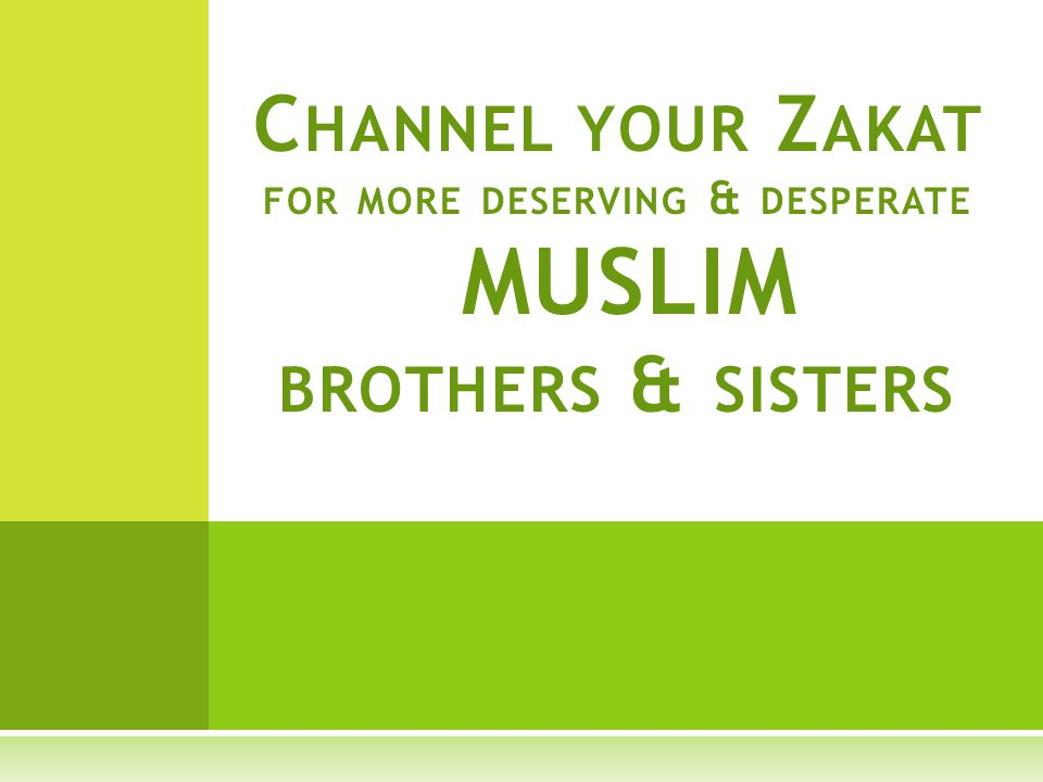 C HANNEL YOUR Z AKAT FOR MORE DESERVING & DESPERATE MUSLIM BROTHERS & SISTERS