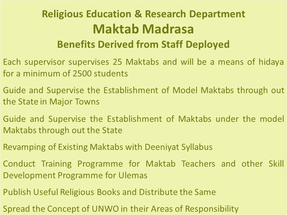 Religious Education & Research Department Maktab Madrasa Benefits Derived from Staff Deployed Each supervisor supervises 25 Maktabs and will be a means of hidaya for a minimum of 2500 students Guide and Supervise the Establishment of Model Maktabs through out the State in Major Towns Guide and Supervise the Establishment of Maktabs under the model Maktabs through out the State Revamping of Existing Maktabs with Deeniyat Syllabus Conduct Training Programme for Maktab Teachers and other Skill Development Programme for Ulemas Publish Useful Religious Books and Distribute the Same Spread the Concept of UNWO in their Areas of Responsibility