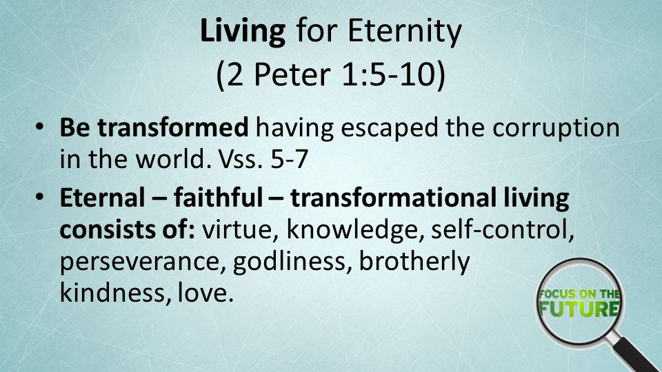 Living for Eternity (2 Peter 1:5-10) Be transformed having escaped the corruption in the world.