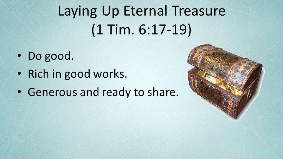 Laying Up Eternal Treasure (1 Tim. 6:17-19) Do good.