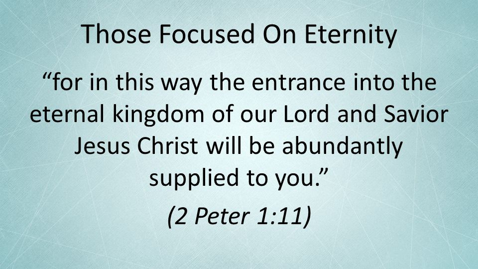Those Focused On Eternity for in this way the entrance into the eternal kingdom of our Lord and Savior Jesus Christ will be abundantly supplied to you. (2 Peter 1:11)