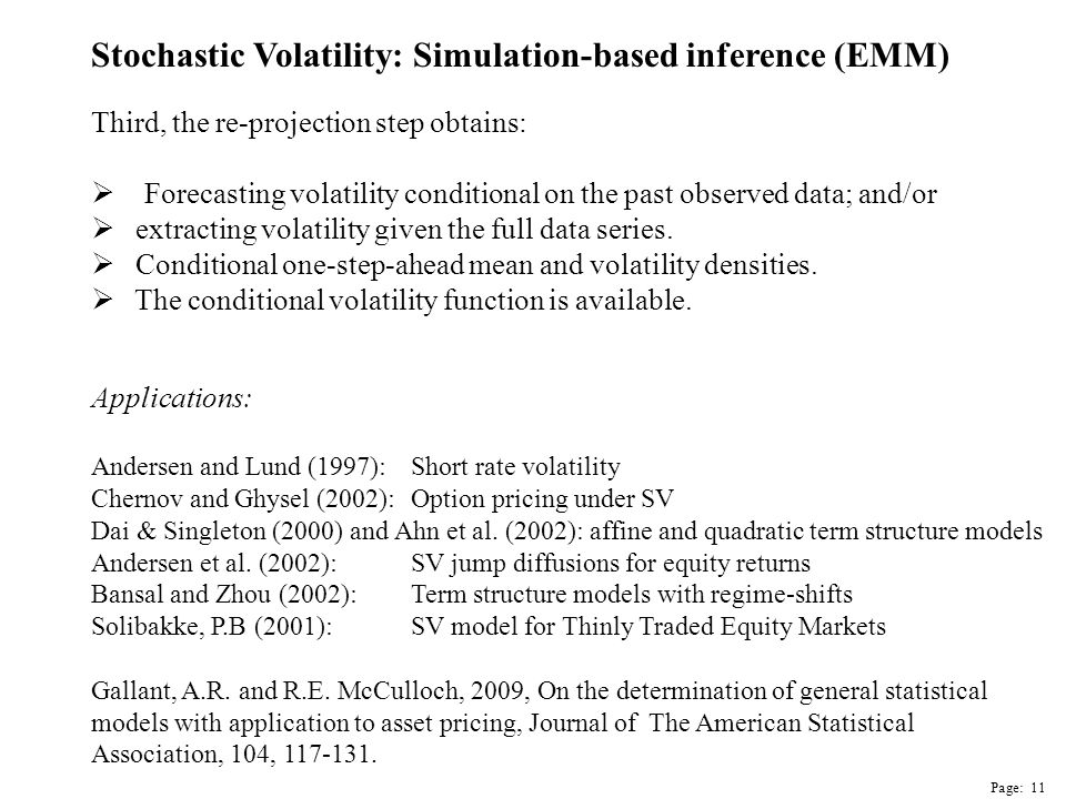 Page: 11 Stochastic Volatility: Simulation-based inference (EMM) Applications: Andersen and Lund (1997): Short rate volatility Chernov and Ghysel (2002): Option pricing under SV Dai & Singleton (2000) and Ahn et al.