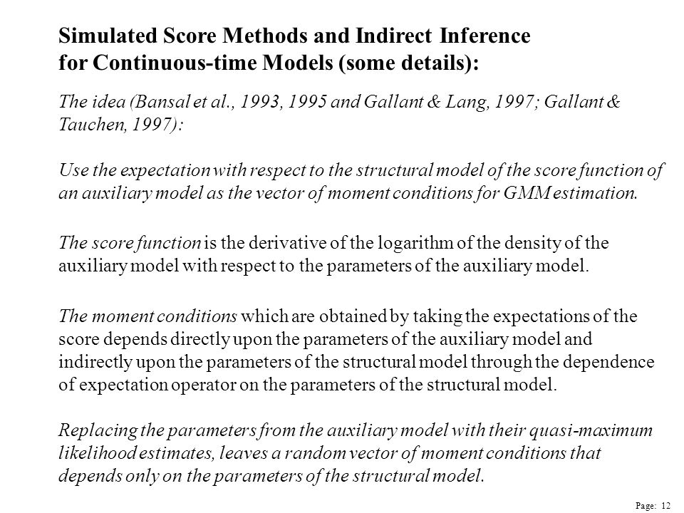 Page: 12 Simulated Score Methods and Indirect Inference for Continuous-time Models (some details): The idea (Bansal et al., 1993, 1995 and Gallant & Lang, 1997; Gallant & Tauchen, 1997): Use the expectation with respect to the structural model of the score function of an auxiliary model as the vector of moment conditions for GMM estimation.