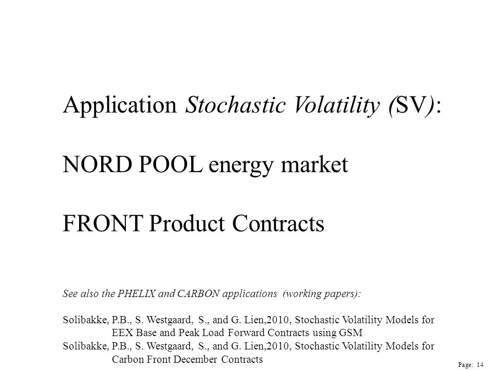 Page: 14 Application Stochastic Volatility (SV): NORD POOL energy market FRONT Product Contracts See also the PHELIX and CARBON applications (working papers): Solibakke, P.B., S.
