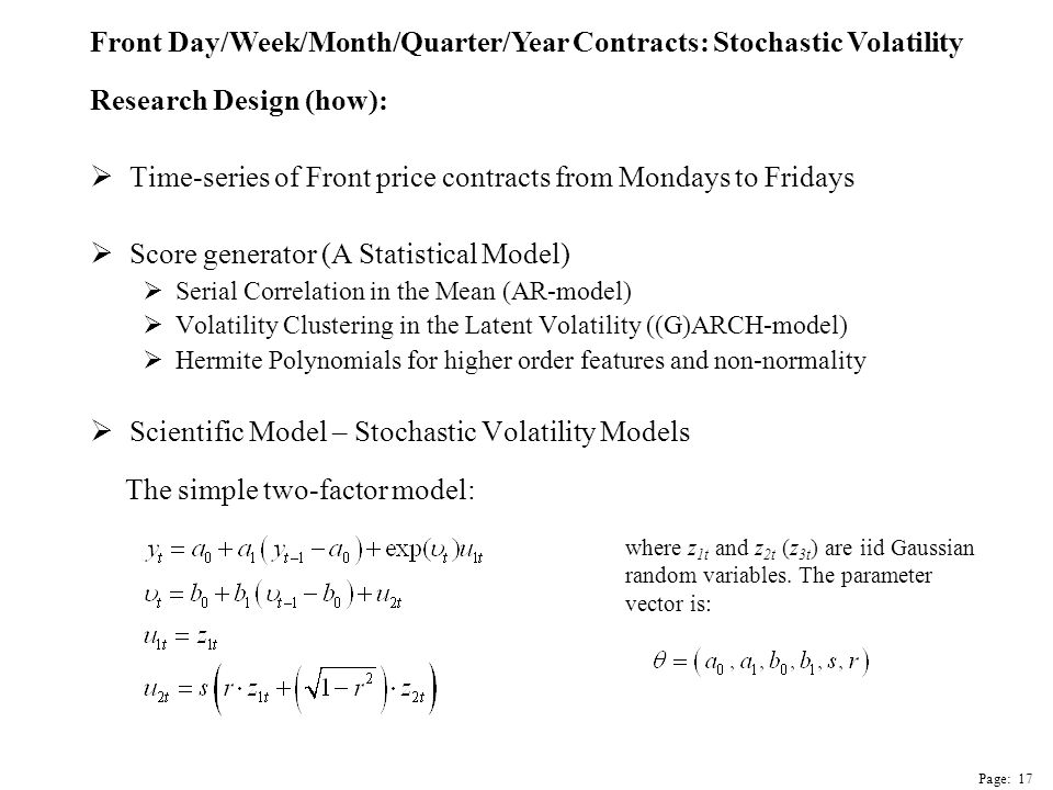 Research Design (how):  Time-series of Front price contracts from Mondays to Fridays  Score generator (A Statistical Model)  Serial Correlation in the Mean (AR-model)  Volatility Clustering in the Latent Volatility ((G)ARCH-model)  Hermite Polynomials for higher order features and non-normality  Scientific Model – Stochastic Volatility Models where z 1t and z 2t (z 3t ) are iid Gaussian random variables.