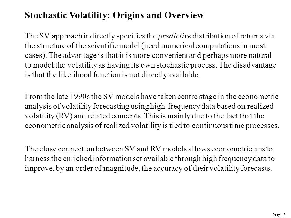 Page: 4 Stochastic Volatility: Origins and Overview The central intuition in the SV literature is that asset returns are well approximated by a mixture distribution where the mixture reflects the level of activity or news arrivals.