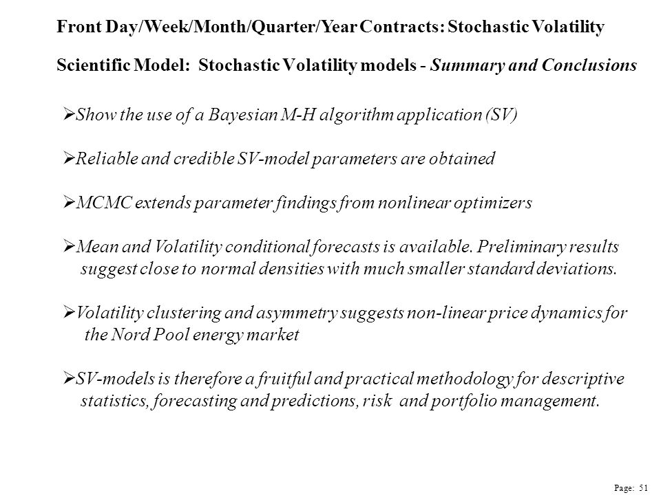 Scientific Model: Stochastic Volatility models - Summary and Conclusions  Show the use of a Bayesian M-H algorithm application (SV)  Reliable and credible SV-model parameters are obtained  MCMC extends parameter findings from nonlinear optimizers  Mean and Volatility conditional forecasts is available.