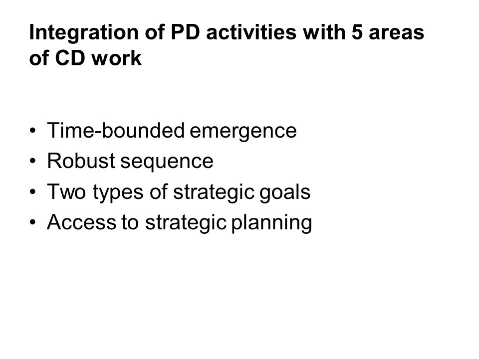 Integration of PD activities with 5 areas of CD work Time-bounded emergence Robust sequence Two types of strategic goals Access to strategic planning
