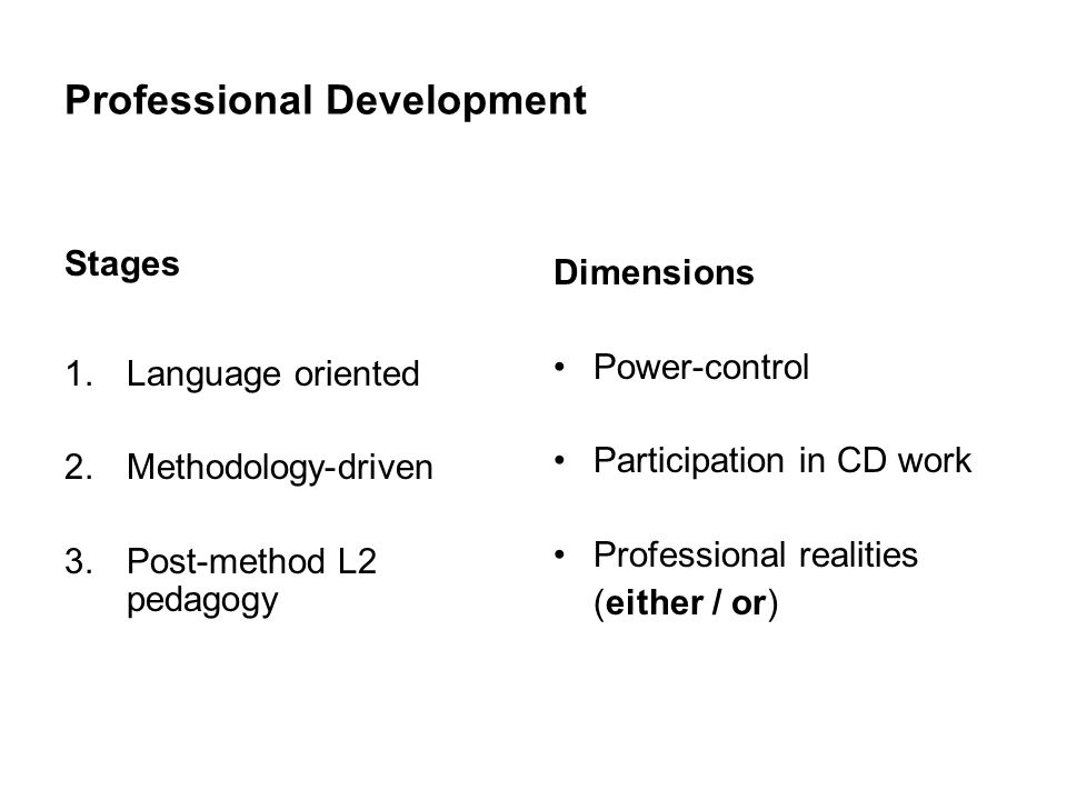 Professional Development Stages 1.Language oriented 2.Methodology-driven 3.Post-method L2 pedagogy Dimensions Power-control Participation in CD work Professional realities (either / or)