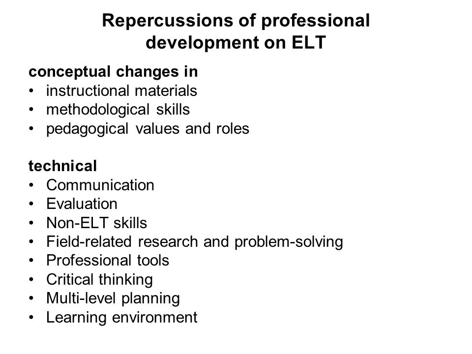 Repercussions of professional development on ELT conceptual changes in instructional materials methodological skills pedagogical values and roles technical Communication Evaluation Non-ELT skills Field-related research and problem-solving Professional tools Critical thinking Multi-level planning Learning environment