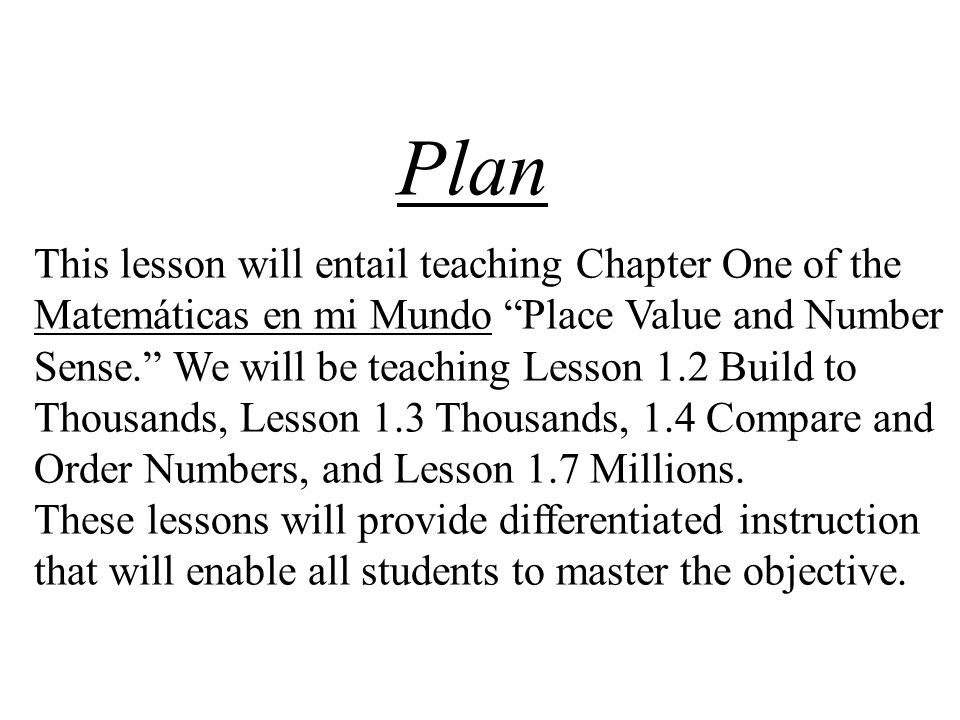 Plan This lesson will entail teaching Chapter One of the Matemáticas en mi Mundo Place Value and Number Sense. We will be teaching Lesson 1.2 Build to Thousands, Lesson 1.3 Thousands, 1.4 Compare and Order Numbers, and Lesson 1.7 Millions.