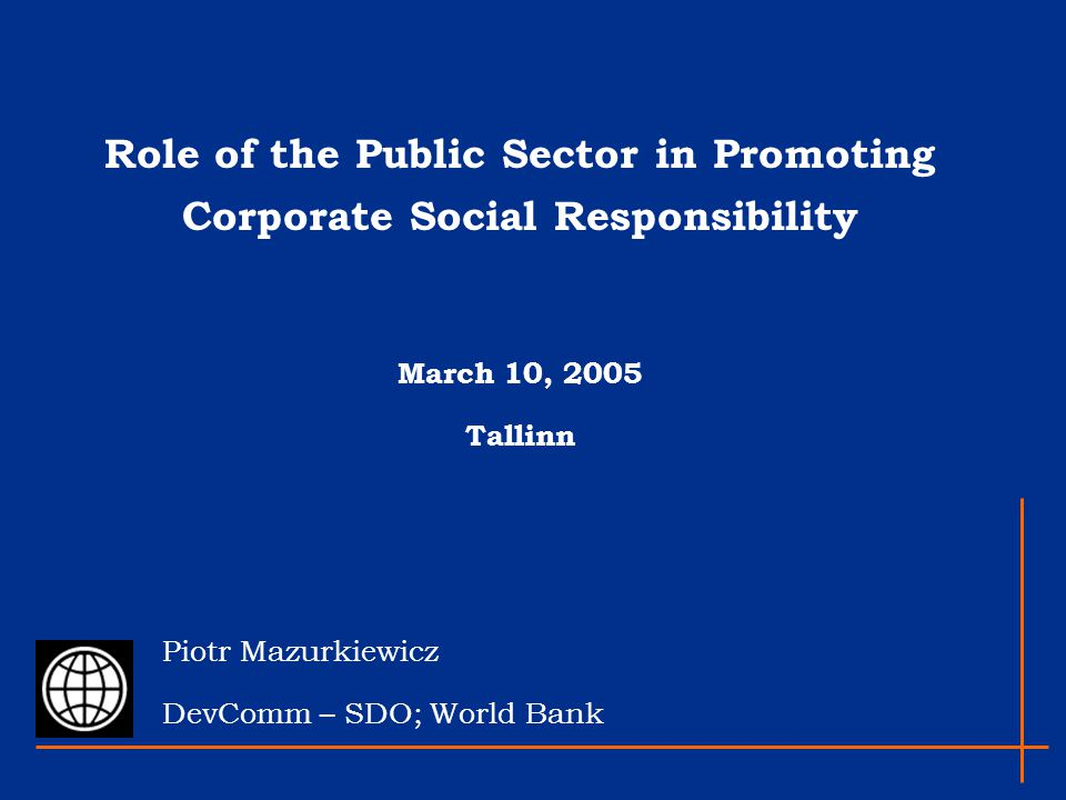 Role of the Public Sector in Promoting Corporate Social Responsibility March 10, 2005 Tallinn Piotr Mazurkiewicz DevComm – SDO; World Bank