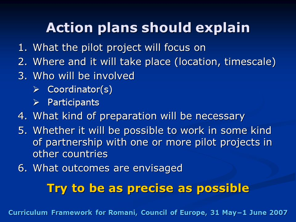 Curriculum Framework for Romani, Council of Europe, 31 May−1 June 2007 Action plans should explain 1.What the pilot project will focus on 2.Where and it will take place (location, timescale) 3.Who will be involved  Coordinator(s)  Participants 4.What kind of preparation will be necessary 5.Whether it will be possible to work in some kind of partnership with one or more pilot projects in other countries 6.What outcomes are envisaged Try to be as precise as possible